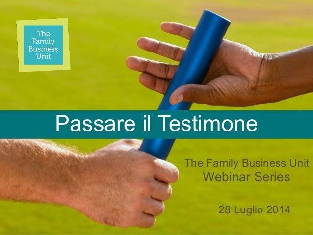 Passare il Testimone 28 Luglio 2014 The Family Business Unit  Webinar Series