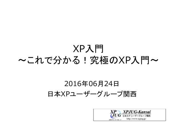 XP入門 ~これで分かる!究極のXP入門~ 2016年06月24日 日本XPユーザーグループ関西