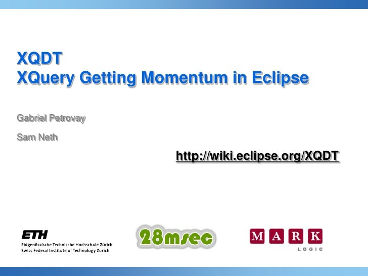 XQDTXQuery Getting Momentum in EclipseGabriel PetrovaySam Nethhttp://wiki.eclipse.org/XQDT<br />