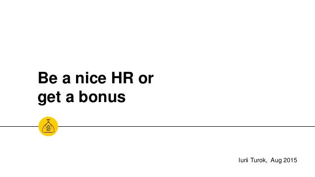 Be a nice HR or get a bonus Iurii Turok, Aug 2015