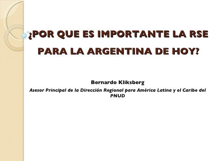 ¿POR QUE ES IMPORTANTE LA RSE PARA LA ARGENTINA DE HOY? Bernardo Kliksberg Asesor Principal de la Dirección Regional para ...