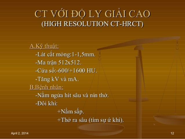 April 2, 2014 12 CT VỚI ĐỘ LY GIẢI CAOCT VỚI ĐỘ LY GIẢI CAO (HIGH RESOLUTION CT-HRCT)(HIGH RESOLUTION CT-HRCT) A.Kỹ thuật:...