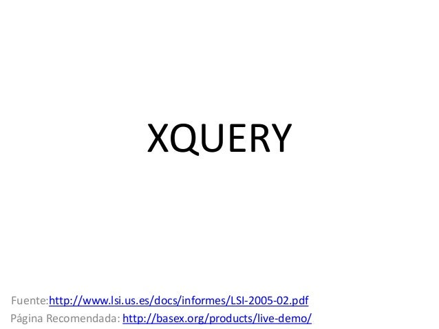 XQUERY  Fuente:http://www.lsi.us.es/docs/informes/LSI-2005-02.pdf Página Recomendada: http://basex.org/products/live-demo/...