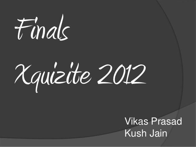 FinalsXquizite 2012          Vikas Prasad          Kush Jain