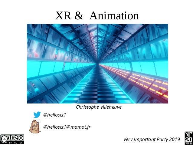 XR & Animation Christophe Villeneuve @hellosct1 @hellosct1@mamot.fr Very Important Party 2019