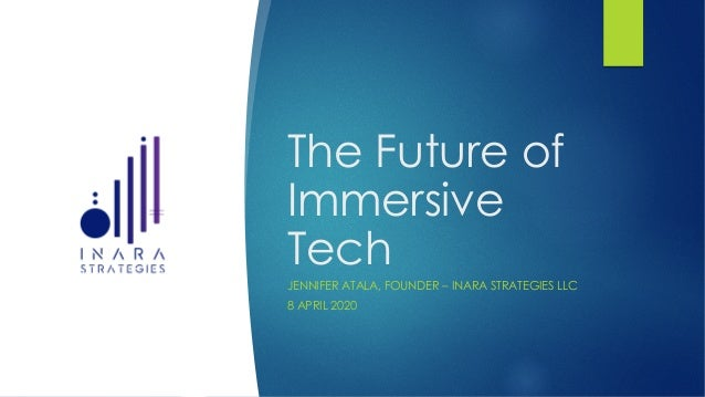 The Future of Immersive Tech JENNIFER ATALA, FOUNDER – INARA STRATEGIES LLC 8 APRIL 2020