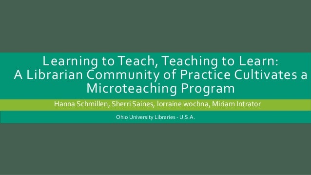 Learning to Teach, Teaching to Learn: A Librarian Community of Practice Cultivates a Microteaching Program Hanna Schmillen...
