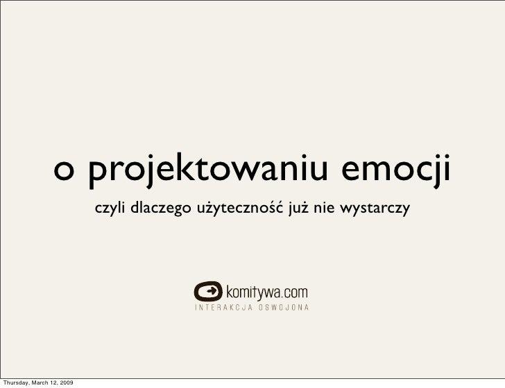 o projektowaniu emocji                            czyli dlaczego użyteczność jużnie wystarczy     Thursday, March 12, 2009