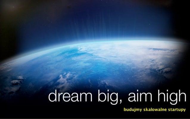 dream big, aim high          budujmy skalowalne startupy