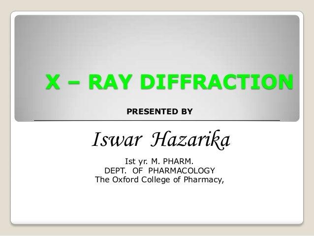 X – RAY DIFFRACTIONPRESENTED BYIswar HazarikaIst yr. M. PHARM.DEPT. OF PHARMACOLOGYThe Oxford College of Pharmacy,
