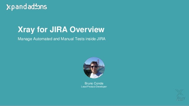 Xray for JIRA Overview Bruno Conde Lead Product Developer Manage Automated and Manual Tests inside JIRA