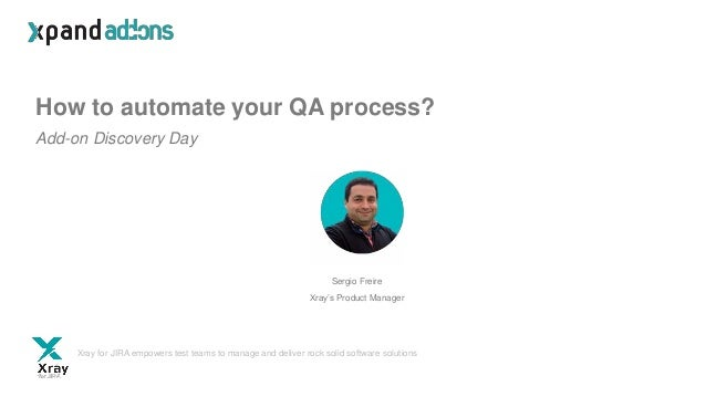 How to automate your QA process? Add-on Discovery Day Sergio Freire Xray's Product Manager Xray for JIRA empowers test tea...