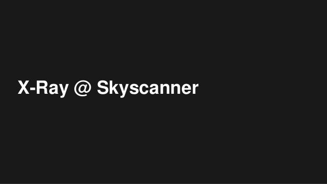 X-Ray @ Skyscanner