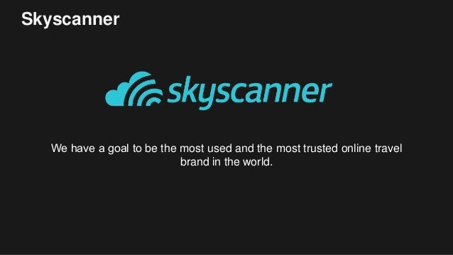 Skyscanner We have a goal to be the most used and the most trusted online travel brand in the world.