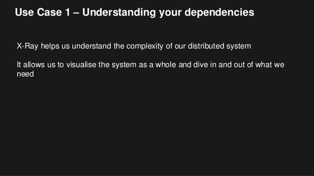 Use Case 1 – Understanding your dependencies X-Ray helps us understand the complexity of our distributed system It allows ...