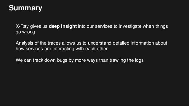 Summary X-Ray gives us deep insight into our services to investigate when things go wrong Analysis of the traces allows us...