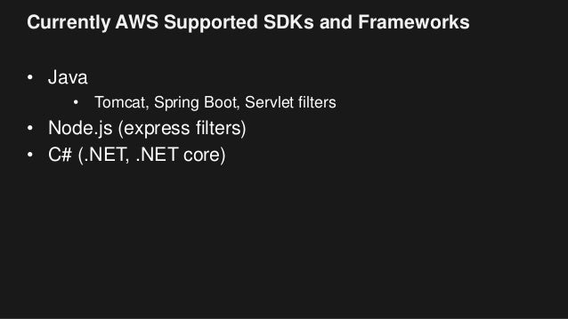 Currently AWS Supported SDKs and Frameworks • Java • Tomcat, Spring Boot, Servlet filters • Node.js (express filters) • C#...