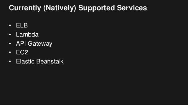 Currently (Natively) Supported Services • ELB • Lambda • API Gateway • EC2 • Elastic Beanstalk