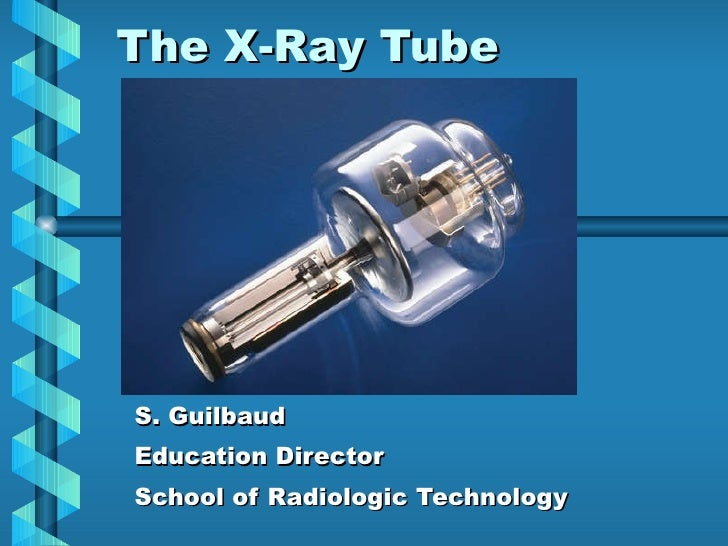 The X-Ray Tube S. Guilbaud Education Director School of Radiologic Technology