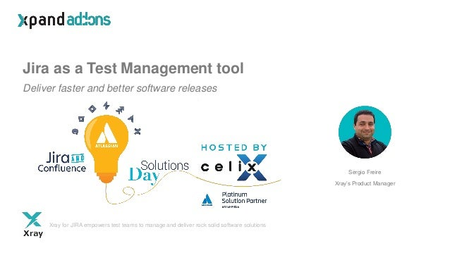Jira as a Test Management tool Deliver faster and better software releases Sergio Freire Xray's Product Manager Xray for J...