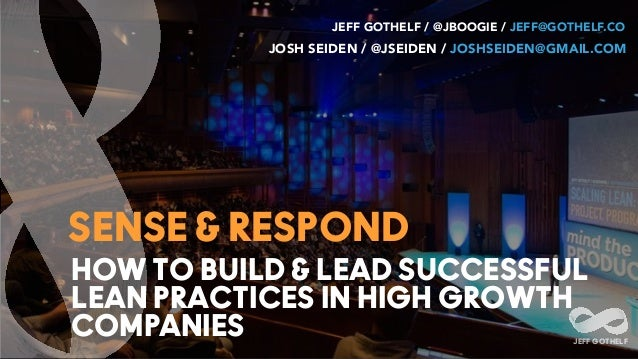 HOW TO BUILD & LEAD SUCCESSFUL LEAN PRACTICES IN HIGH GROWTH COMPANIES JEFF GOTHELF SENSE & RESPOND JEFF GOTHELF / @JBOOGI...