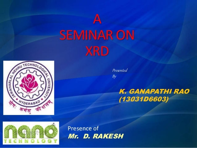 A SEMINAR ON XRD K. GANAPATHI RAO (13031D6603) Presented By Presence of Mr. D. RAKESH