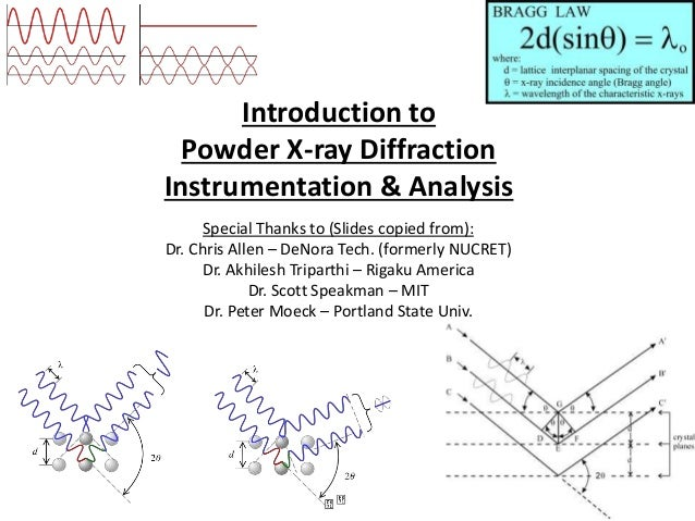 Introduction to Powder X-ray Diffraction Instrumentation & Analysis Special Thanks to (Slides copied from): Dr. Chris Alle...