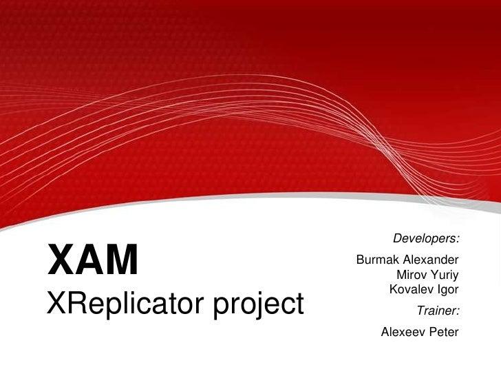 Developers:<br />Burmak AlexanderMirov YuriyKovalev Igor<br />Trainer:<br />Alexeev Peter<br />XAM<br />XReplicator projec...