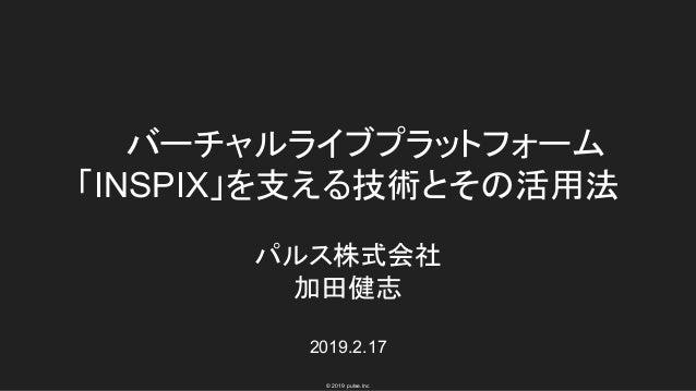 © 2019 pulse.Inc バーチャルライブプラットフォーム 「INSPIX」を支える技術とその活用法 パルス株式会社 加田健志 2019.2.17