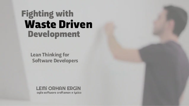 Waste Driven Development Lean Thinking for Software Developers LEMi ORHAN ERGiN agile software craftsman @ iyzico Fighting...