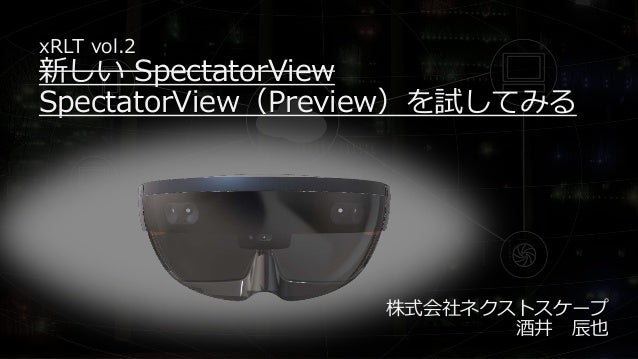 xRLT vol.2 新しい SpectatorView SpectatorView(Preview)を試してみる 株式会社ネクストスケープ 酒井 辰也