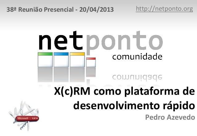 38ª Reunião Presencial - 20/04/2013  http://netponto.org  X(c)RM como plataforma de desenvolvimento rápido Pedro Azevedo