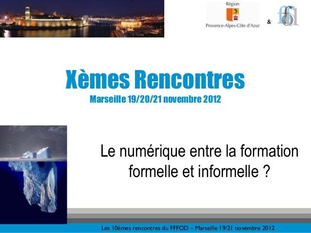 &Xèmes Rencontres  Marseille 19/20/21 novembre 2012    Le numérique entre la formation        formelle et informelle ?    ...