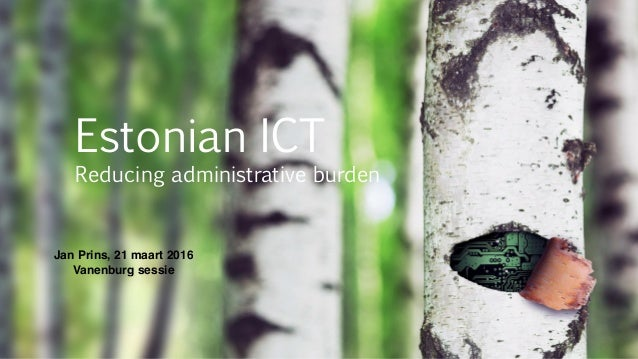 Estonian ICT Reducing administrative burden Jan Prins, 21 maart 2016 Vanenburg sessie