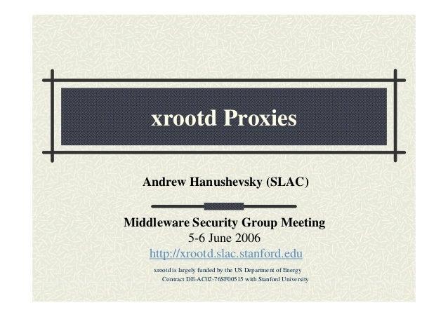 xrootd Proxies Andrew Hanushevsky (SLAC) Middleware Security Group Meeting 5-6 June 2006 http://xrootd.slac.stanford.edu x...