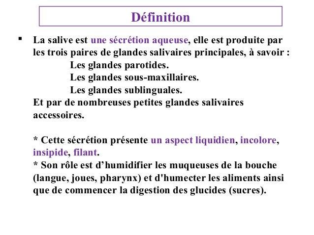 Définition  La salive est une sécrétion aqueuse, elle est produite par les trois paires de glandes salivaires principales...