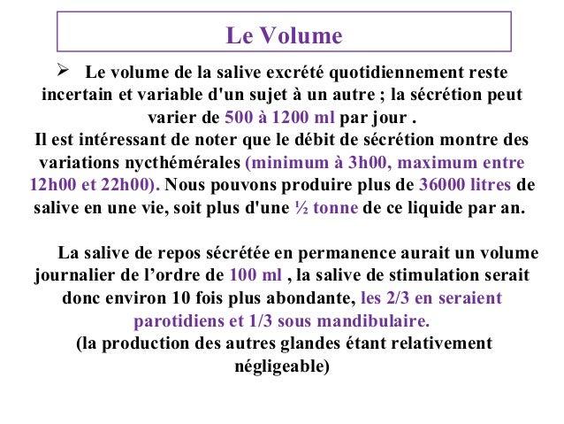 Le Volume  Le volume de la salive excrété quotidiennement reste incertain et variable d'un sujet à un autre ; la sécrétio...