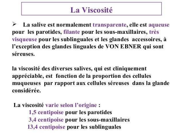 La Viscosité  La salive est normalement transparente, elle est aqueuse pour les parotides, filante pour les sous-maxillai...