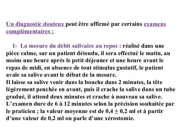 Un diagnostic douteux peut être affirmé par certains examens complémentaires : 1- La mesure du débit salivaire au repos : ...