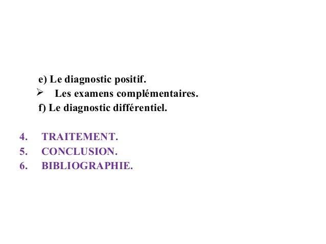 e) Le diagnostic positif.  Les examens complémentaires. f) Le diagnostic différentiel. 4. 5. 6.  TRAITEMENT. CONCLUSION. ...