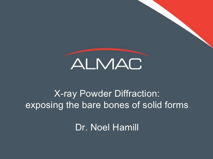 X-ray Powder Diffraction: exposing the bare bones of solid forms Dr. Noel Hamill