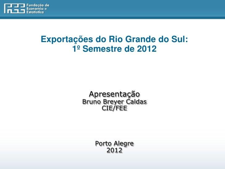 Exportações do Rio Grande do Sul:       1º Semestre de 2012          Apresentação         Bruno Breyer Caldas             ...
