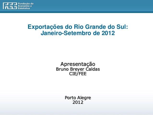 Exportações do Rio Grande do Sul:    Janeiro-Setembro de 2012          Apresentação         Bruno Breyer Caldas           ...