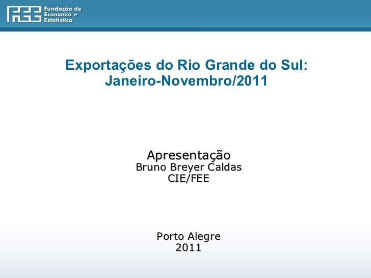 Exportações do Rio Grande do Sul:  Janeiro-Novembro/2011    Apresentação Bruno Breyer Caldas CIE/FEE Porto Alegre 2011