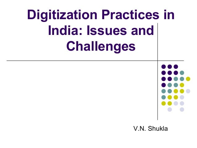 Digitization Practices in India: Issues and Challenges V.N. Shukla