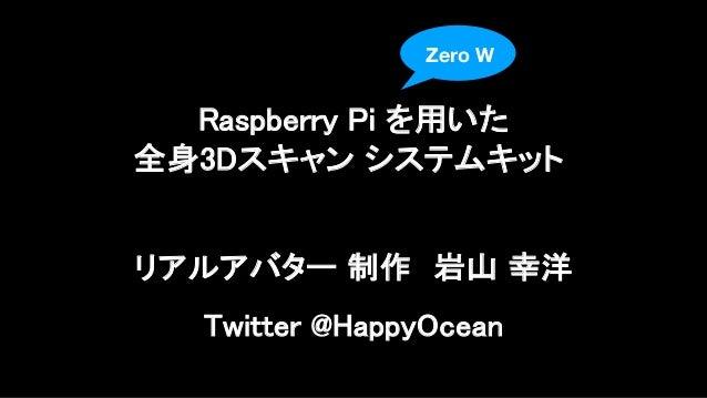 リアルアバター 制作 岩山 幸洋 Twitter @HappyOcean Raspberry Pi を用いた 全身3Dスキャン システムキット Zero W