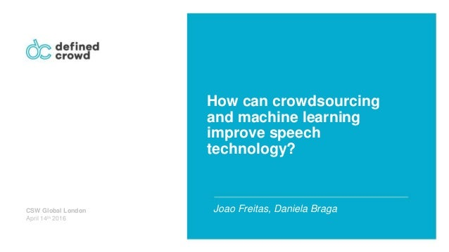 How can crowdsourcing and machine learning improve speech technology? Joao Freitas, Daniela BragaCSW Global London April 1...