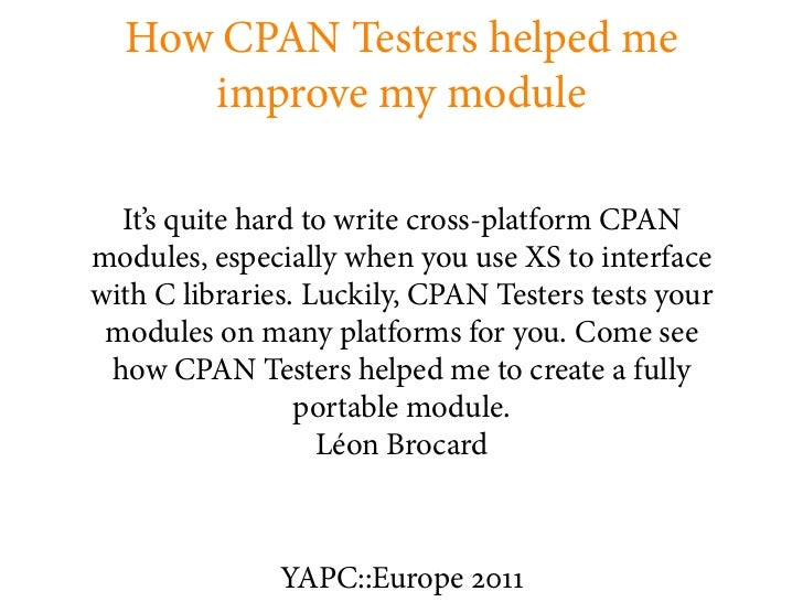 How CPAN Testers helped me     improve my module  It's quite hard to write cross-platform CPANmodules, especially when you...