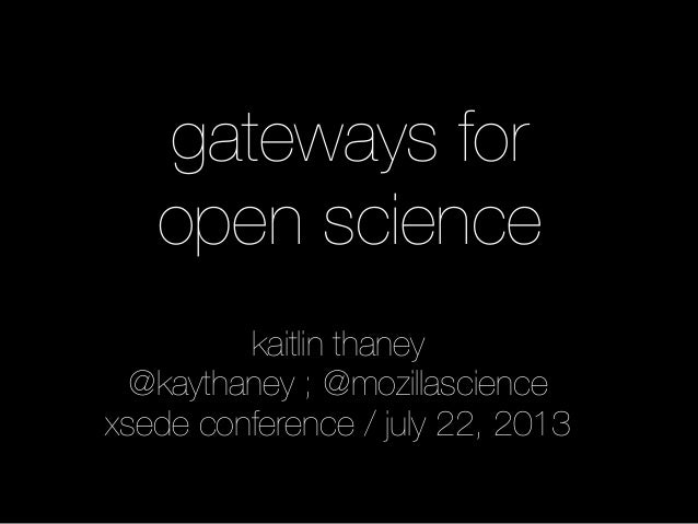 gateways for open science kaitlin thaney @kaythaney ; @mozillascience xsede conference / july 22, 2013