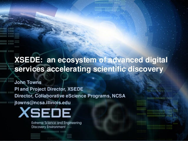 November 17, 2013  XSEDE: an ecosystem of advanced digital services accelerating scientific discovery John Towns PI and Pr...